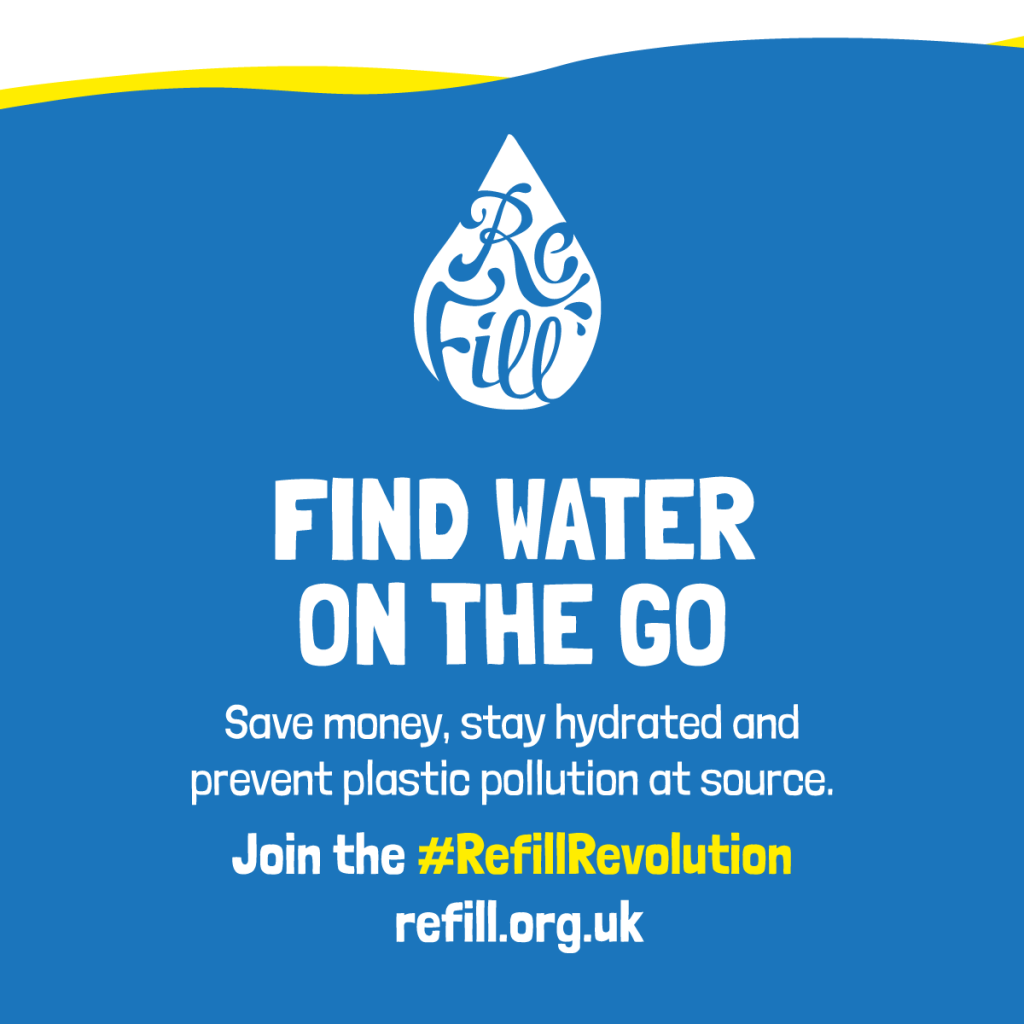 "Image: Refill Poster that says ""Find water on the go. Save money, stay hydrated and prevent plastic pollution at source. Join the #Refill Revolution refill.org.uk"