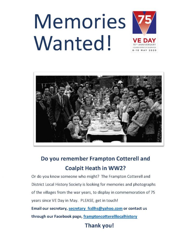 Poster that reads: Do you remember Frampton Cotterell and Coalpit Heath in WW2? Or do you know someone who might?  The Frampton Cotterell and District Local History Society is looking for memories and photographs of the villages from the war years, to display in commemoration of 75 years since VE Day in May.  PLEASE, get in touch! Email our secretary, secretary_fcdlhs@yahoo.com or contact us through our Facebook page, framptoncotterelllocalhistory                Thank you!