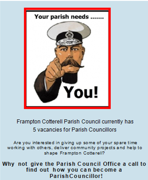 Your parish needs you!  Frampton Cotterell Parish Council currently has 5 vacancies for Parish Councillors.  Are you interested in giving up some of your spare time working with others, deliver community projects and help to shape Frampton Cotterell?  Why not give the Parish Council office a call to find out how you can  become a Parish Councillor!  Contact office@framptoncotterell-pc.gov.uk