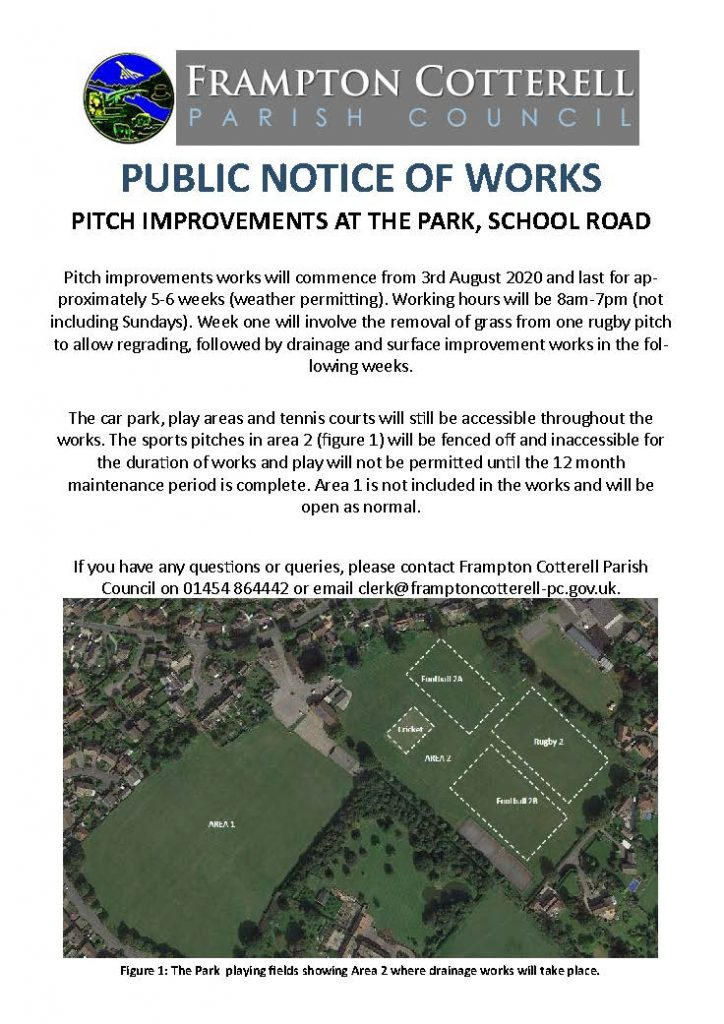 PUBLIC NOTICE OF WORKS PITCH IMPROVEMENTS AT THE PARK, SCHOOL ROAD   Pitch improvements works will commence from 3rd August 2020 and last for approximately 5-6 weeks (weather permitting). Working hours will be 7am-7pm (not including Sundays). Week one will involve removal of grass, followed by drainage and resurfacing works in the following weeks.   The car park, play areas and tennis courts will still be accessible throughout the works. The sports pitches in area 2 (figure 1) will be fenced off and inaccessible for the duration of works and play will not be permitted until the 12 month  maintenance period is complete. Area 1 is not included in the works and will be open as normal.   If you have any questions or queries, please contact Frampton Cotterell Parish  Council on 01454 64442 or email clerk@framptoncotterell-pc.gov.uk.